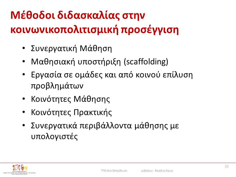 ΤΠΕ στην Εκπαίδευση Διδάσκων : Βασίλης Κόμης Μέθοδοι διδασκαλίας στην κοινωνικοπολιτισμική προσέγγιση Συνεργατική Μάθηση Μαθησιακή υποστήριξη (scaffolding) Εργασία σε ομάδες και από κοινού επίλυση προβλημάτων Κοινότητες Μάθησης Κοινότητες Πρακτικής Συνεργατικά περιβάλλοντα μάθησης με υπολογιστές 30