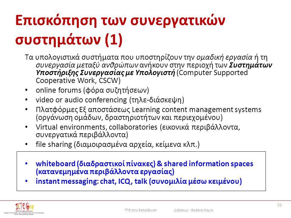 ΤΠΕ στην Εκπαίδευση Διδάσκων : Βασίλης Κόμης 36 Επισκόπηση των συνεργατικών συστημάτων (1) Τα υπολογιστικά συστήματα που υποστηρίζουν την ομαδική εργασία ή τη συνεργασία μεταξύ ανθρώπων ανήκουν στην περιοχή των Συστημάτων Υποστήριξης Συνεργασίας με Υπολογιστή (Computer Supported Cooperative Work, CSCW) online forums (φόρα συζητήσεων) video or audio conferencing (τηλε-διάσκεψη) Πλατφόρμες Εξ αποστάσεως Learning content management systems (οργάνωση ομάδων, δραστηριοτήτων και περιεχομένου) Virtual environments, collaboratories (εικονικά περιβάλλοντα, συνεργατικά περιβάλλοντα) file sharing (διαμοιρασμένα αρχεία, κείμενα κλπ.) whiteboard (διαδραστικοί πίνακες) & shared information spaces (κατανεμημένα περιβάλλοντα εργασίας) instant messaging: chat, ICQ, talk (συνομιλία μέσω κειμένου)