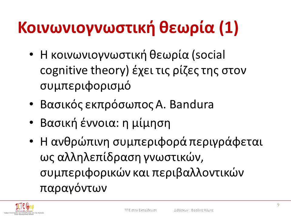 ΤΠΕ στην Εκπαίδευση Διδάσκων : Βασίλης Κόμης Κοινωνιογνωστική θεωρία (1) Η κοινωνιογνωστική θεωρία (social cognitive theory) έχει τις ρίζες της στον συμπεριφορισμό Βασικός εκπρόσωπος A.