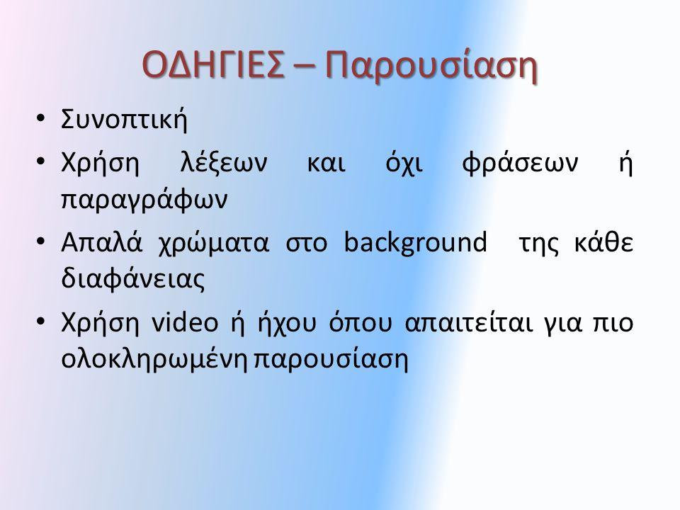 ΟΔΗΓΙΕΣ – Παρουσίαση Συνοπτική Χρήση λέξεων και όχι φράσεων ή παραγράφων Απαλά χρώματα στο background της κάθε διαφάνειας Χρήση video ή ήχου όπου απαιτείται για πιο ολοκληρωμένη παρουσίαση