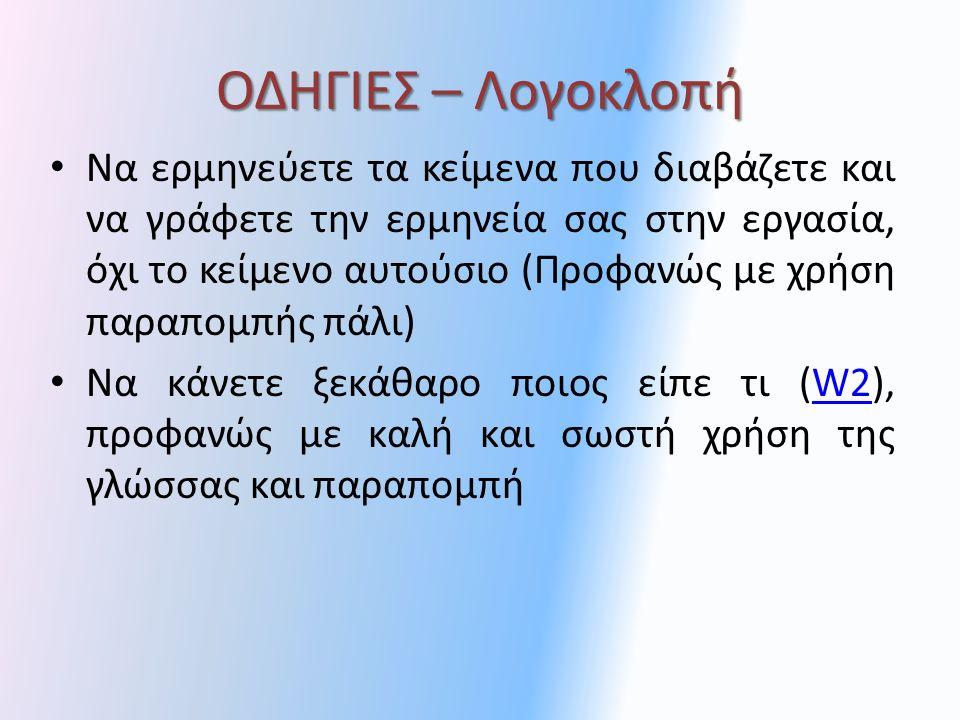 ΟΔΗΓΙΕΣ – Λογοκλοπή Να ερμηνεύετε τα κείμενα που διαβάζετε και να γράφετε την ερμηνεία σας στην εργασία, όχι το κείμενο αυτούσιο (Προφανώς με χρήση παραπομπής πάλι) Να κάνετε ξεκάθαρο ποιος είπε τι (W2), προφανώς με καλή και σωστή χρήση της γλώσσας και παραπομπήW2