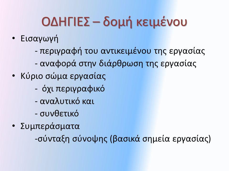 ΟΔΗΓΙΕΣ – δομή κειμένου Εισαγωγή - περιγραφή του αντικειμένου της εργασίας - αναφορά στην διάρθρωση της εργασίας Κύριο σώμα εργασίας - όχι περιγραφικό - αναλυτικό και - συνθετικό Συμπεράσματα -σύνταξη σύνοψης (βασικά σημεία εργασίας)