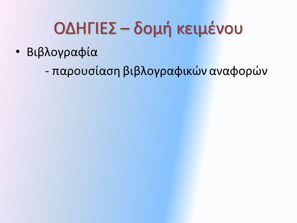ΟΔΗΓΙΕΣ – δομή κειμένου Ενδεικτική Δομή Εισαγωγή - σημαντικότητα θέματος / διατύπωση ερευνητικού προβλήματος - βασικές θεωρητικές προσεγγίσεις - αναφορά στον κλάδο ή τομέα που αφορά η εργασία (έρευνα) Θεωρητική Προσέγγιση - θεωρητικό υπόβαθρο - βιβλιογραφική επισκόπηση Μεθοδολογία/Σχεδίαση - ερευνητική μεθοδολογία / σχεδίαση Υλοποίηση/Ανάλυση - κατασκευή / ανάλυση (ποσοτική-ποιοτική) Συμπεράσματα (ευρήματα)