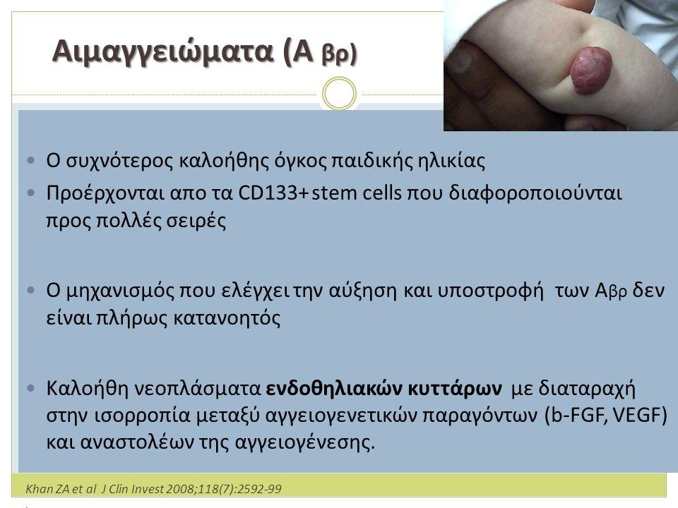 Αιμαγγειώματα (Α βρ) Αιμαγγειώματα (Α βρ) Ο συχνότερος καλοήθης όγκος παιδικής ηλικίας Προέρχονται απο τα CD133+ stem cells που διαφοροποιούνται προς πολλές σειρές Ο μηχανισμός που ελέγχει την αύξηση και υποστροφή των Α βρ δεν είναι πλήρως κατανοητός Καλοήθη νεοπλάσματα ενδοθηλιακών κυττάρων με διαταραχή στην ισορροπία μεταξύ αγγειογενετικών παραγόντων (b-FGF, VEGF) και αναστολέων της αγγειογένεσης.