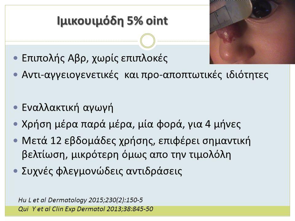 Ιμικουιμόδη 5% oint Επιπολής Αβρ, χωρίς επιπλοκές Αντι-αγγειογενετικές και προ-αποπτωτικές ιδιότητες Εναλλακτική αγωγή Χρήση μέρα παρά μέρα, μία φορά, για 4 μήνες Μετά 12 εβδομάδες χρήσης, επιφέρει σημαντική βελτίωση, μικρότερη όμως απο την τιμολόλη Συχνές φλεγμονώδεις αντιδράσεις Hu L et al Dermatology 2015;230(2):150-5 Qui Y et al Clin Exp Dermatol 2013;38:845-50