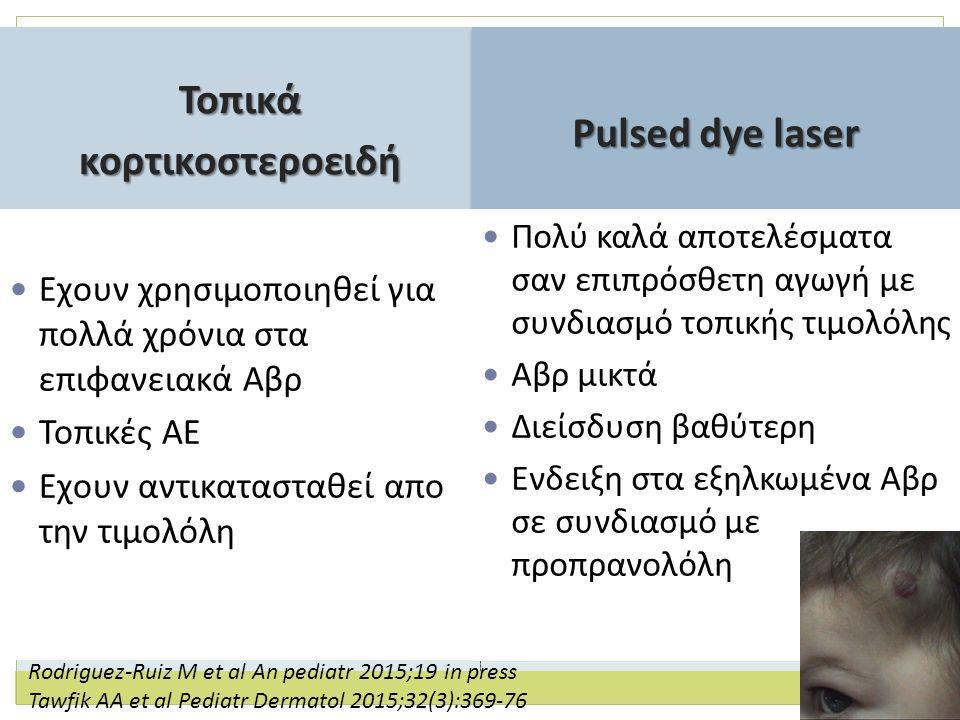 Toπικά κορτικοστεροειδή κορτικοστεροειδή Pulsed dye laser Εχουν χρησιμοποιηθεί για πολλά χρόνια στα επιφανειακά Αβρ Τοπικές ΑΕ Εχουν αντικατασταθεί απο την τιμολόλη Πολύ καλά αποτελέσματα σαν επιπρόσθετη αγωγή με συνδιασμό τοπικής τιμολόλης Αβρ μικτά Διείσδυση βαθύτερη Ενδειξη στα εξηλκωμένα Αβρ σε συνδιασμό με προπρανολόλη Rodriguez-Ruiz M et al An pediatr 2015;19 in press Tawfik AA et al Pediatr Dermatol 2015;32(3):369-76