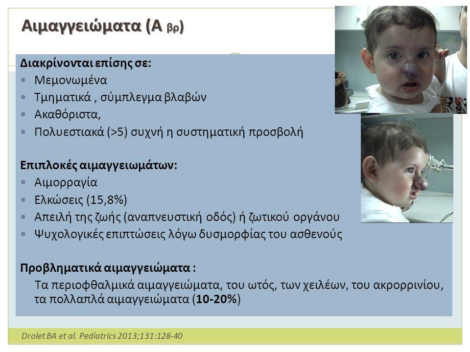 Αιμαγγειώματα (Α βρ ) Αιμαγγειώματα (Α βρ ) Χαρακτηρίζονται από φάση ανάπτυξης (μέχρι τον 9 ο μήνα) σταθεροποίησης και υποστροφής (απο το 2 ο έτος - 4 ο /10 ο ) Διακρίνονται σε Επιφανειακά αιμαγγειώματα (έντονα ερυθρά οζίδια ή πλάκες, σκληρής σύστασης, χωρίς διήθηση των υποκείμενων ιστών) Εν τω βάθει (κυανά ή χρώματος δέρματος οζίδια, με ή χωρίς υπερκείμενες ευρυαγγείες, μεταβάλλουν το χρώμα και το μέγεθος με τη δραστηριότητα ή το κλάμα του βρέφους.