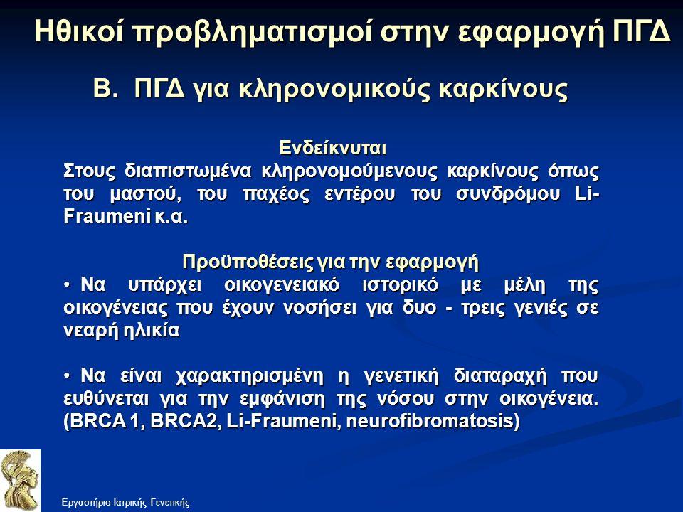 Β. ΠΓΔ για κληρονομικούς καρκίνους Εργαστήριο Ιατρικής Γενετικής Ηθικοί προβληματισμοί στην εφαρμογή ΠΓΔ Ενδείκνυται Ενδείκνυται Στους διαπιστωμένα κλ