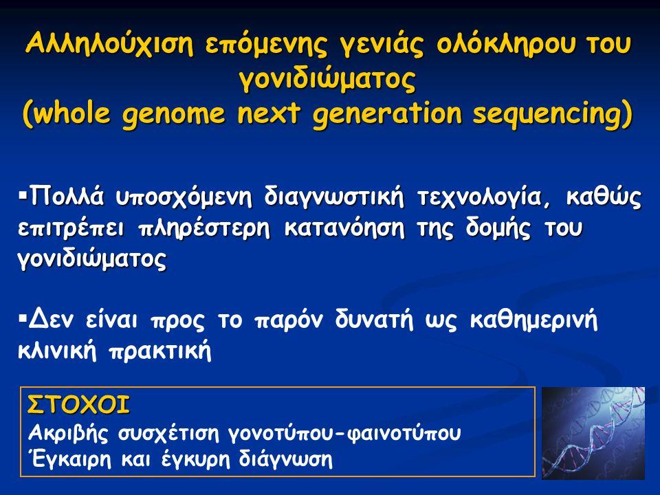  Πολλά υποσχόμενη διαγνωστική τεχνολογία, καθώς επιτρέπει πληρέστερη κατανόηση της δομής του γονιδιώματος  Δεν είναι προς το παρόν δυνατή ως καθημερινή κλινική πρακτική Aλληλούχ ι ση επόμενης γενιάς ολόκληρου του γονιδιώματος (whole genome next generation sequencing) ΣΤΟΧΟΙ Ακριβής συσχέτιση γονοτύπου-φαινοτύπου Έγκαιρη και έγκυρη διάγνωση