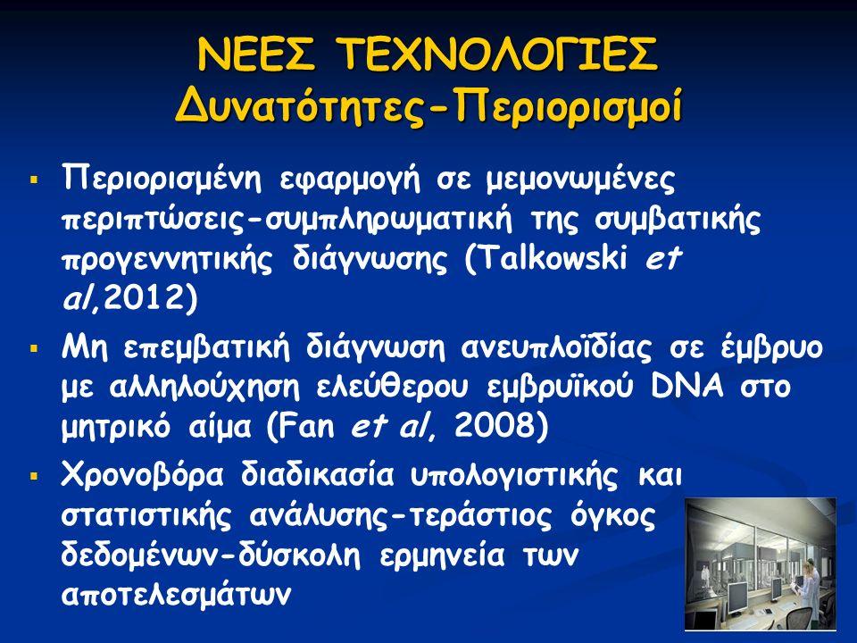 ΝΕΕΣ ΤΕΧΝΟΛΟΓΙΕΣ Δυνατότητες-Περιορισμοί   Περιορισμένη εφαρμογή σε μεμονωμένες περιπτώσεις-συμπληρωματική της συμβατικής προγεννητικής διάγνωσης (Talkowski et al,2012)   Μη επεμβατική διάγνωση ανευπλοϊδίας σε έμβρυο με αλληλούχηση ελεύθερου εμβρυϊκού DNA στο μητρικό αίμα (Fan et al, 2008)   Χρονοβόρα διαδικασία υπολογιστικής και στατιστικής ανάλυσης-τεράστιος όγκος δεδομένων-δύσκολη ερμηνεία των αποτελεσμάτων