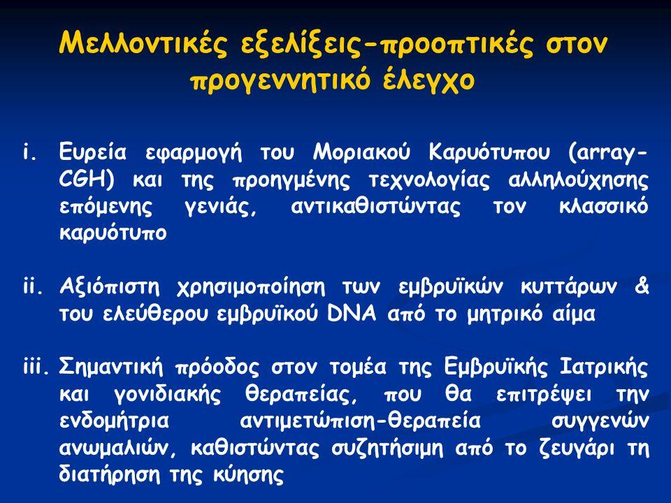i.Eυρεία εφαρμογή του Μοριακού Καρυότυπου (array- CGH) και της προηγμένης τεχνολογίας αλληλούχησης επόμενης γενιάς, αντικαθιστώντας τον κλασσικό καρυότυπο ii.Αξιόπιστη χρησιμοποίηση των εμβρυϊκών κυττάρων & του ελεύθερου εμβρυϊκού DNA από το μητρικό αίμα iii.Σημαντική πρόοδος στον τομέα της Εμβρυϊκής Ιατρικής και γονιδιακής θεραπείας, που θα επιτρέψει την ενδομήτρια αντιμετώπιση-θεραπεία συγγενών ανωμαλιών, καθιστώντας συζητήσιμη από το ζευγάρι τη διατήρηση της κύησης Mελλοντικές εξελίξεις-προοπτικές στον προγεννητικό έλεγχο