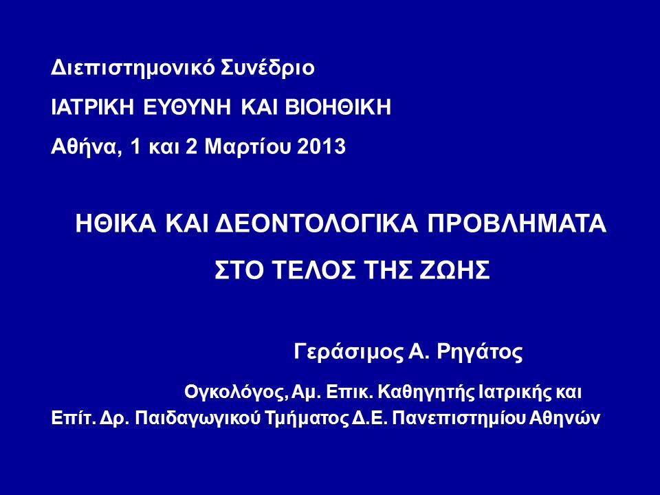 Διεπιστημονικό Συνέδριο ΙΑΤΡΙΚΗ ΕΥΘΥΝΗ ΚΑΙ ΒΙΟΗΘΙΚΗ Αθήνα, 1 και 2 Μαρτίου 2013 ΗΘΙΚΑ ΚΑΙ ΔΕΟΝΤΟΛΟΓΙΚΑ ΠΡΟΒΛΗΜΑΤΑ ΣΤΟ ΤΕΛΟΣ ΤΗΣ ΖΩΗΣ Γεράσιμος Α.