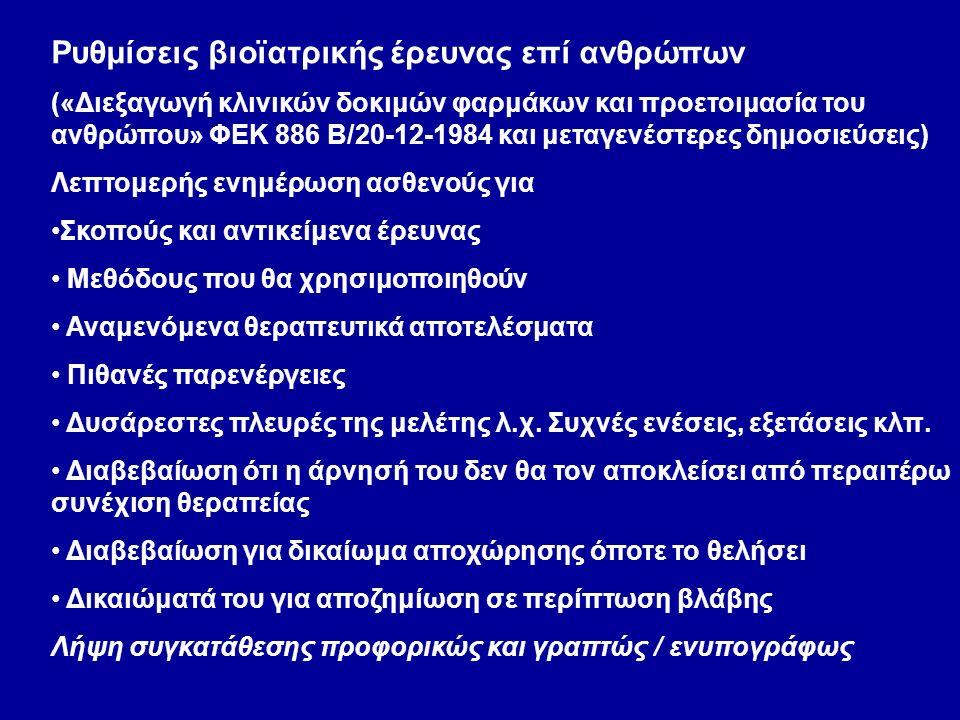 Ρυθμίσεις βιοϊατρικής έρευνας επί ανθρώπων («Διεξαγωγή κλινικών δοκιμών φαρμάκων και προετοιμασία του ανθρώπου» ΦΕΚ 886 Β/20-12-1984 και μεταγενέστερες δημοσιεύσεις) Λεπτομερής ενημέρωση ασθενούς για Σκοπούς και αντικείμενα έρευνας Μεθόδους που θα χρησιμοποιηθούν Αναμενόμενα θεραπευτικά αποτελέσματα Πιθανές παρενέργειες Δυσάρεστες πλευρές της μελέτης λ.χ.