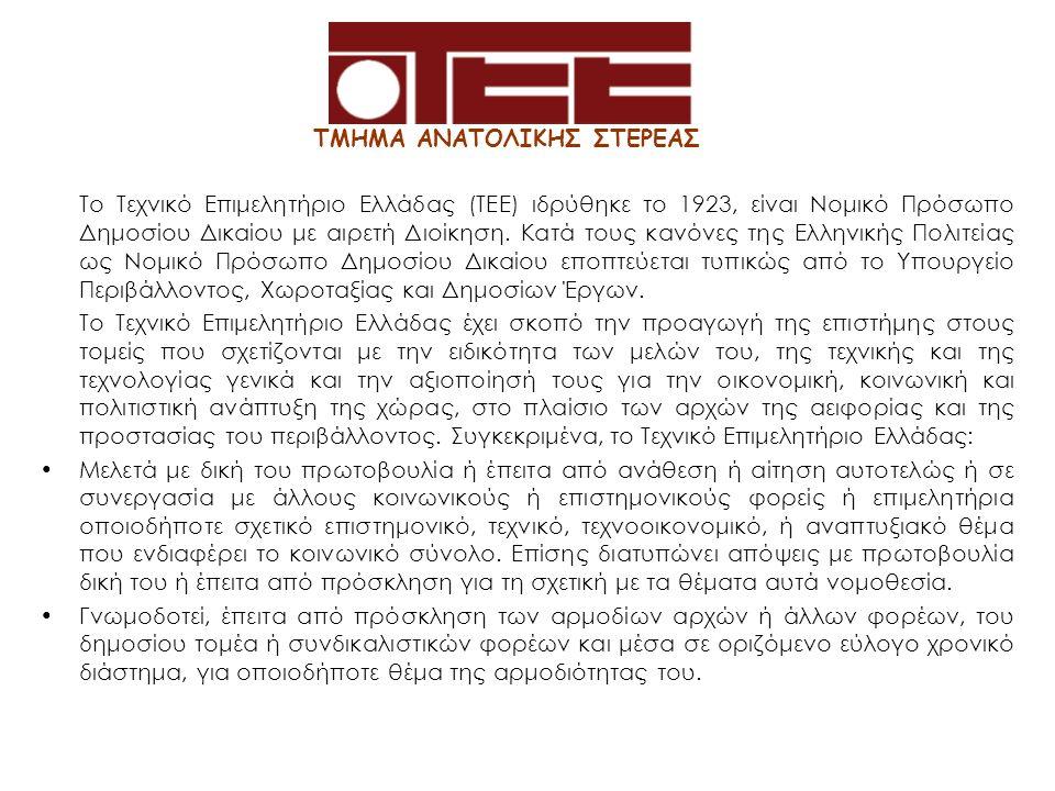 ΤΜΗΜΑ ΑΝΑΤΟΛΙΚΗΣ ΣΤΕΡΕΑΣ Το Τεχνικό Επιμελητήριο Ελλάδας (ΤΕΕ) ιδρύθηκε το 1923, είναι Νομικό Πρόσωπο Δημοσίου Δικαίου με αιρετή Διοίκηση. Κατά τους κ