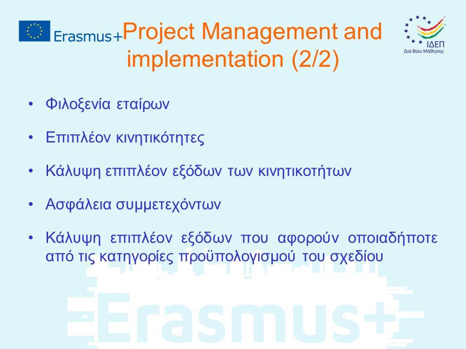 Project Management and implementation (2/2) Φιλοξενία εταίρων Επιπλέον κινητικότητες Κάλυψη επιπλέον εξόδων των κινητικοτήτων Ασφάλεια συμμετεχόντων Κάλυψη επιπλέον εξόδων που αφορούν οποιαδήποτε από τις κατηγορίες προϋπολογισμού του σχεδίου