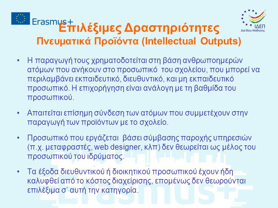 Επιλέξιμες Δραστηριότητες Πνευματικά Προϊόντα (Intellectual Outputs) H παραγωγή τους χρηματοδοτείται στη βάση ανθρωποημερών ατόμων που ανήκουν στο προσωπικό του σχολείου, που μπορεί να περιλαμβάνει εκπαιδευτικό, διευθυντικό, και μη εκπαιδευτικό προσωπικό.