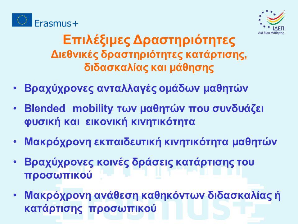 Επιλέξιμες Δραστηριότητες Διεθνικές δραστηριότητες κατάρτισης, διδασκαλίας και μάθησης Βραχύχρονες ανταλλαγές ομάδων μαθητών Blended mobility των μαθητών που συνδυάζει φυσική και εικονική κινητικότητα Μακρόχρονη εκπαιδευτική κινητικότητα μαθητών Βραχύχρονες κοινές δράσεις κατάρτισης του προσωπικού Μακρόχρονη ανάθεση καθηκόντων διδασκαλίας ή κατάρτισης προσωπικού