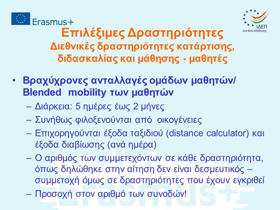Επιλέξιμες Δραστηριότητες Διεθνικές δραστηριότητες κατάρτισης, διδασκαλίας και μάθησης - μαθητές Βραχύχρονες ανταλλαγές ομάδων μαθητών/ Blended mobility των μαθητών –Διάρκεια: 5 ημέρες έως 2 μήνες –Συνήθως φιλοξενούνται από οικογένειες –Επιχορηγούνται έξοδα ταξιδιού (distance calculator) και έξοδα διαβίωσης (ανά ημέρα) –Ο αριθμός των συμμετεχόντων σε κάθε δραστηριότητα, όπως δηλώθηκε στην αίτηση δεν είναι δεσμευτικός – συμμετοχή όμως σε δραστηριότητες που έχουν εγκριθεί –Προσοχή στον αριθμό των συνοδών!