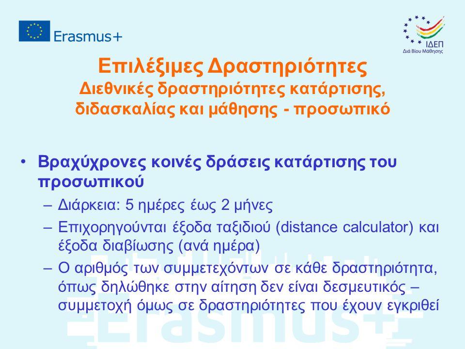 Επιλέξιμες Δραστηριότητες Διεθνικές δραστηριότητες κατάρτισης, διδασκαλίας και μάθησης - προσωπικό Βραχύχρονες κοινές δράσεις κατάρτισης του προσωπικού –Διάρκεια: 5 ημέρες έως 2 μήνες –Επιχορηγούνται έξοδα ταξιδιού (distance calculator) και έξοδα διαβίωσης (ανά ημέρα) –Ο αριθμός των συμμετεχόντων σε κάθε δραστηριότητα, όπως δηλώθηκε στην αίτηση δεν είναι δεσμευτικός – συμμετοχή όμως σε δραστηριότητες που έχουν εγκριθεί