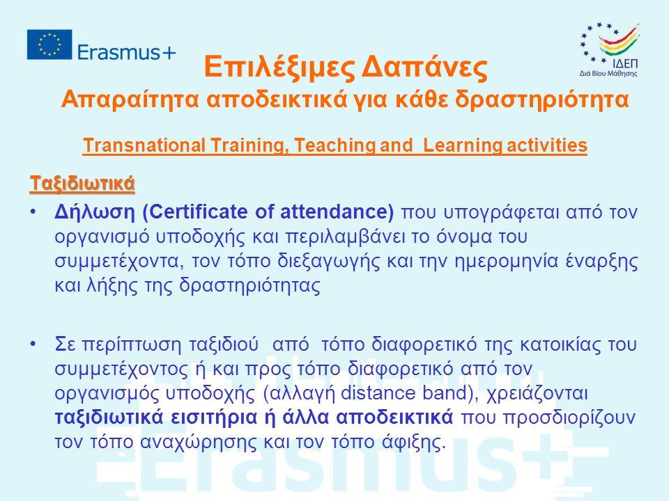 Επιλέξιμες Δαπάνες Απαραίτητα αποδεικτικά για κάθε δραστηριότητα Transnational Training, Teaching and Learning activitiesΤαξιδιωτικά Δήλωση (Certificate of attendance) που υπογράφεται από τον οργανισμό υποδοχής και περιλαμβάνει το όνομα του συμμετέχοντα, τον τόπο διεξαγωγής και την ημερομηνία έναρξης και λήξης της δραστηριότητας Σε περίπτωση ταξιδιού από τόπο διαφορετικό της κατοικίας του συμμετέχοντος ή και προς τόπο διαφορετικό από τον οργανισμός υποδοχής (αλλαγή distance band), χρειάζονται ταξιδιωτικά εισιτήρια ή άλλα αποδεικτικά που προσδιορίζουν τον τόπο αναχώρησης και τον τόπο άφιξης.