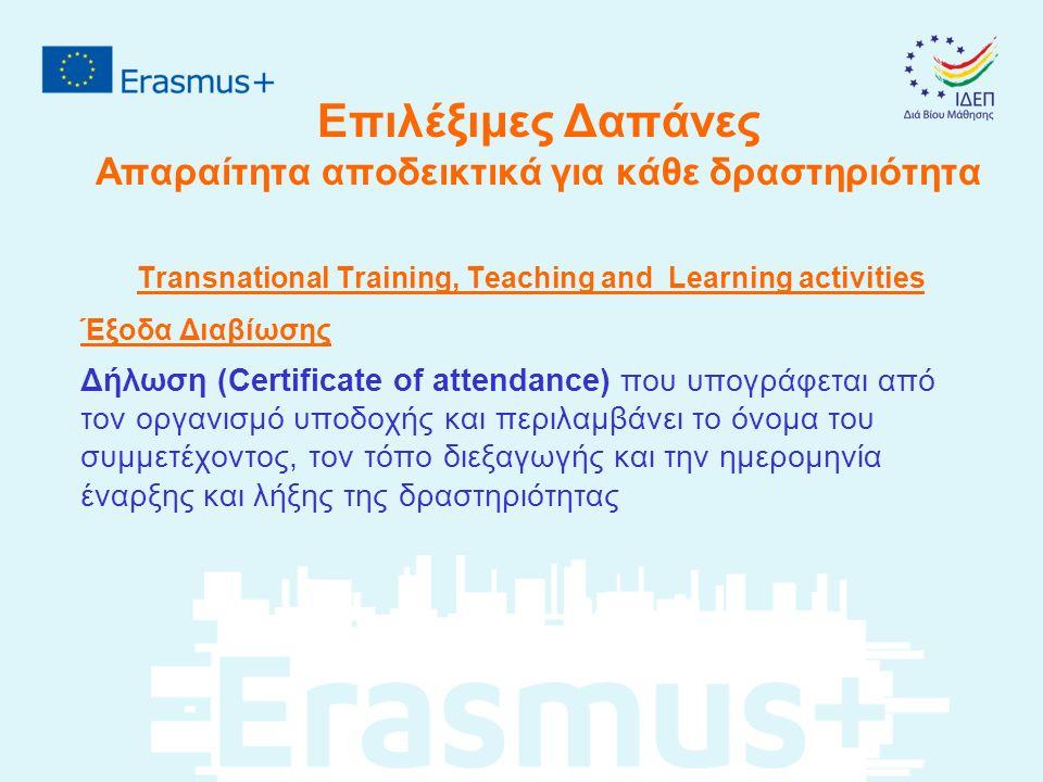 Επιλέξιμες Δαπάνες Απαραίτητα αποδεικτικά για κάθε δραστηριότητα Transnational Training, Teaching and Learning activities Έξοδα Διαβίωσης Δήλωση (Certificate of attendance) που υπογράφεται από τον οργανισμό υποδοχής και περιλαμβάνει το όνομα του συμμετέχοντος, τον τόπο διεξαγωγής και την ημερομηνία έναρξης και λήξης της δραστηριότητας