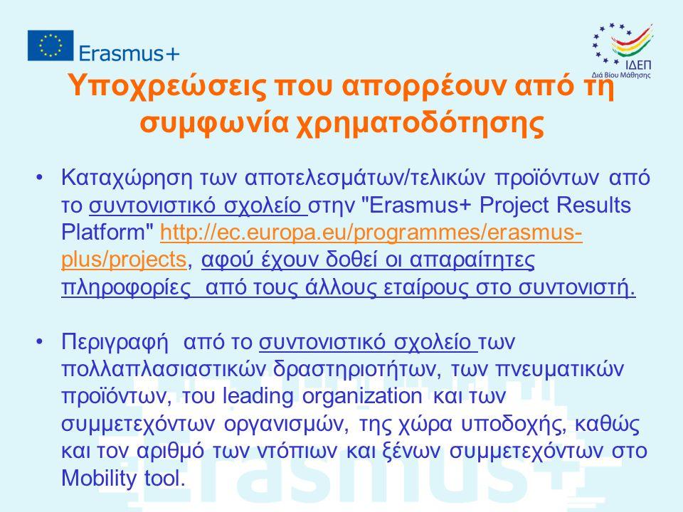Υποχρεώσεις που απορρέουν από τη συμφωνία χρηματοδότησης Καταχώρηση των αποτελεσμάτων/τελικών προϊόντων από το συντονιστικό σχολείο στην Erasmus+ Project Results Platform http://ec.europa.eu/programmes/erasmus- plus/projects, αφού έχουν δοθεί οι απαραίτητες πληροφορίες από τους άλλους εταίρους στο συντονιστή.http://ec.europa.eu/programmes/erasmus- plus/projects Περιγραφή από το συντονιστικό σχολείο των πολλαπλασιαστικών δραστηριοτήτων, των πνευματικών προϊόντων, του leading organization και των συμμετεχόντων οργανισμών, της χώρα υποδοχής, καθώς και τον αριθμό των ντόπιων και ξένων συμμετεχόντων στο Mobility tool..