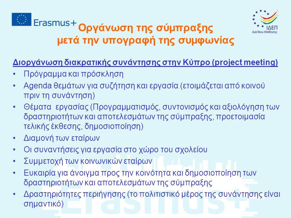 Οργάνωση της σύμπραξης μετά την υπογραφή της συμφωνίας Διοργάνωση διακρατικής συνάντησης στην Κύπρο (project meeting) Πρόγραμμα και πρόσκληση Agenda θεμάτων για συζήτηση και εργασία (ετοιμάζεται από κοινού πριν τη συνάντηση) Θέματα εργασίας (Προγραμματισμός, συντονισμός και αξιολόγηση των δραστηριοτήτων και αποτελεσμάτων της σύμπραξης, προετοιμασία τελικής έκθεσης, δημοσιοποίηση) Διαμονή των εταίρων Οι συναντήσεις για εργασία στο χώρο του σχολείου Συμμετοχή των κοινωνικών εταίρων Ευκαιρία για άνοιγμα προς την κοινότητα και δημοσιοποίηση των δραστηριοτήτων και αποτελεσμάτων της σύμπραξης Δραστηριότητες περιήγησης (το πολιτιστικό μέρος της συνάντησης είναι σημαντικό)