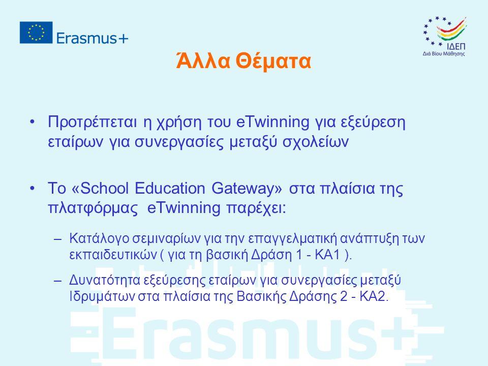Άλλα Θέματα Προτρέπεται η χρήση του eTwinning για εξεύρεση εταίρων για συνεργασίες μεταξύ σχολείων Το «School Education Gateway» στα πλαίσια της πλατφόρμας eTwinning παρέχει: –Κατάλογο σεμιναρίων για την επαγγελματική ανάπτυξη των εκπαιδευτικών ( για τη βασική Δράση 1 - KA1 ).