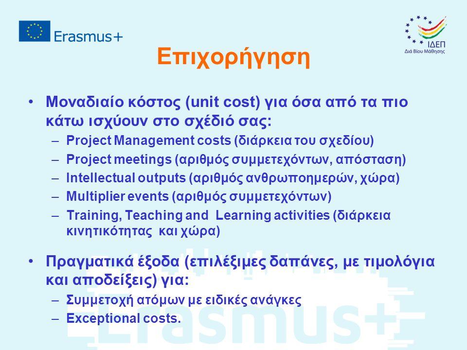 Επιχορήγηση Μοναδιαίο κόστος (unit cost) για όσα από τα πιο κάτω ισχύουν στο σχέδιό σας: –Project Management costs (διάρκεια του σχεδίου) –Project meetings (αριθμός συμμετεχόντων, απόσταση) –Intellectual outputs (αριθμός ανθρωποημερών, χώρα) –Multiplier events (αριθμός συμμετεχόντων) –Training, Teaching and Learning activities (διάρκεια κινητικότητας και χώρα) Πραγματικά έξοδα (επιλέξιμες δαπάνες, με τιμολόγια και αποδείξεις) για: –Συμμετοχή ατόμων με ειδικές ανάγκες –Exceptional costs.