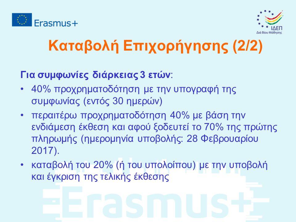 Καταβολή Επιχορήγησης (2/2) Για συμφωνίες διάρκειας 3 ετών: 40% προχρηματοδότηση με την υπογραφή της συμφωνίας (εντός 30 ημερών) περαιτέρω προχρηματοδότηση 40% με βάση την ενδιάμεση έκθεση και αφού ξοδευτεί το 70% της πρώτης πληρωμής (ημερομηνία υποβολής: 28 Φεβρουαρίου 2017).