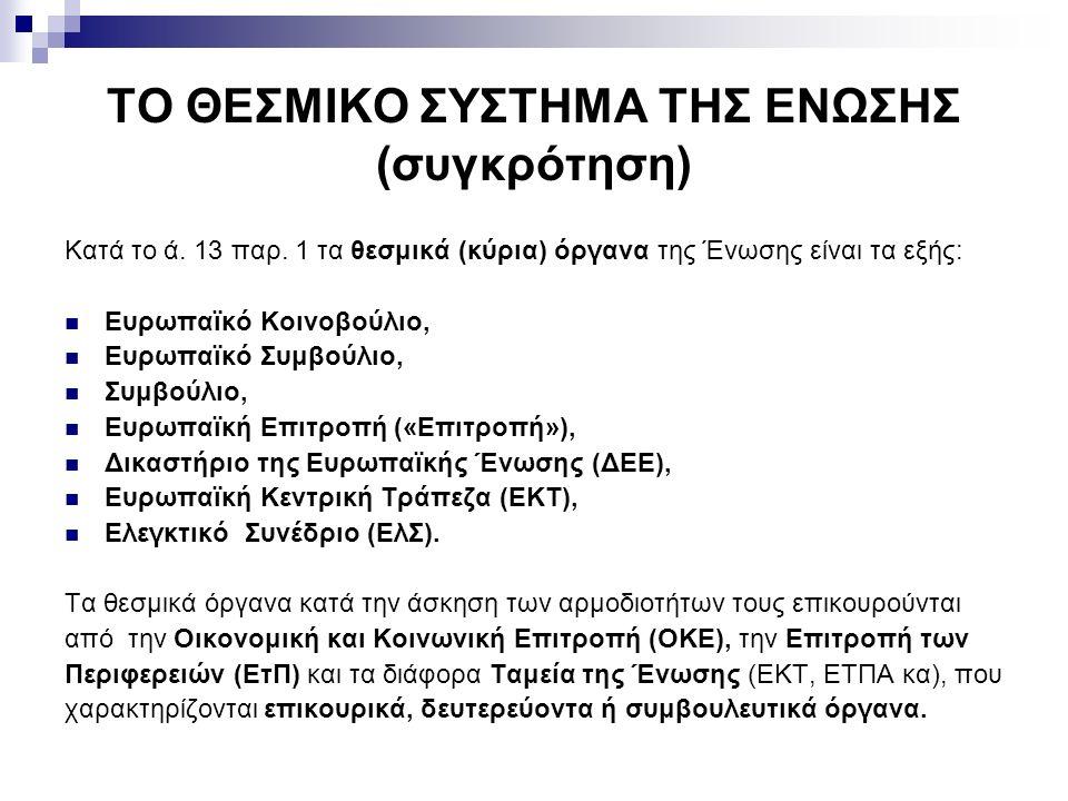 ΤΟ ΘΕΣΜΙΚΟ ΣΥΣΤΗΜΑ ΤΗΣ ΕΝΩΣΗΣ (συγκρότηση) Κατά το ά. 13 παρ. 1 τα θεσμικά (κύρια) όργανα της Ένωσης είναι τα εξής: Ευρωπαϊκό Κοινοβούλιο, Ευρωπαϊκό Σ