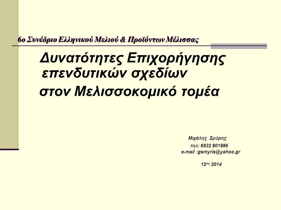 6ο Συνέδριο Ελληνικού Μελιού & Προϊόντων Μέλισσας Δυνατότητες Επιχορήγησης επενδυτικών σχεδίων στον Μελισσοκομικό τομέα Μιχάλης Σμύρης τηλ: 6932 801986 e-mail :gsmyris@yahoo.gr 12 ος 2014