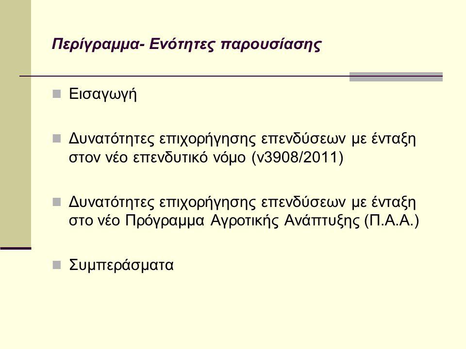 Περίγραμμα- Ενότητες παρουσίασης Εισαγωγή Δυνατότητες επιχορήγησης επενδύσεων με ένταξη στον νέο επενδυτικό νόμο (ν3908/2011) Δυνατότητες επιχορήγησης επενδύσεων με ένταξη στο νέο Πρόγραμμα Αγροτικής Ανάπτυξης (Π.Α.Α.) Συμπεράσματα