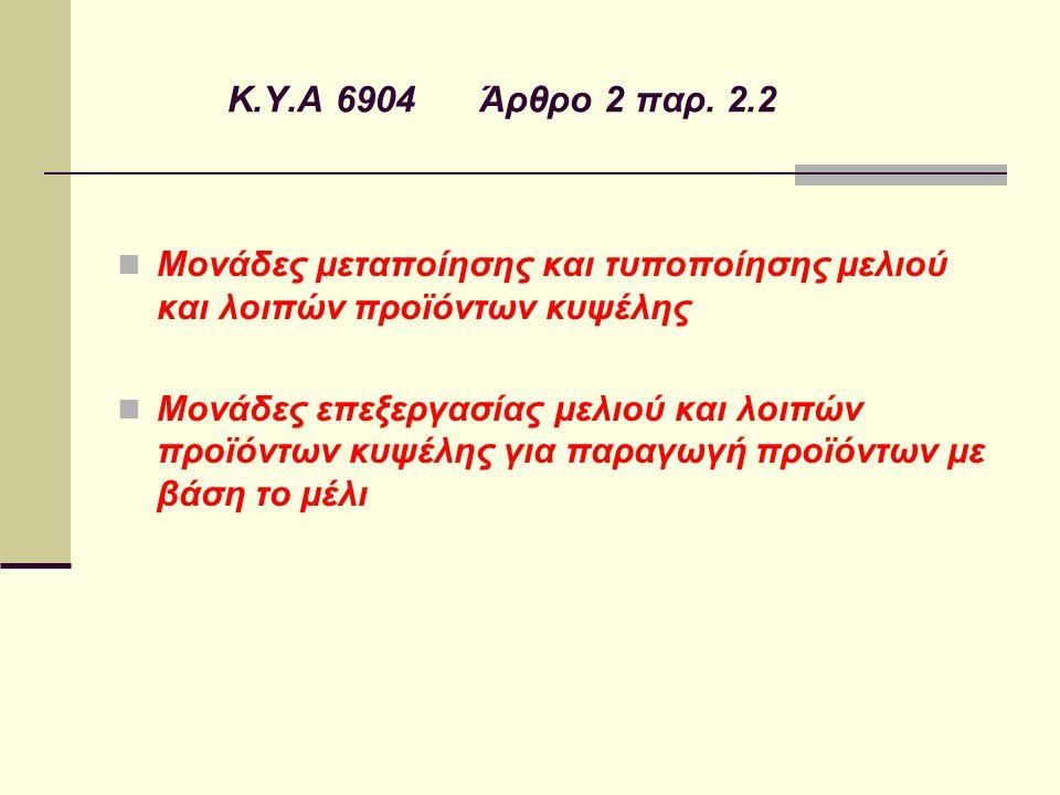 Κ.Υ.Α 6904 Άρθρο 2 παρ. 2.2 Μονάδες μεταποίησης και τυποποίησης μελιού και λοιπών προϊόντων κυψέλης Μονάδες επεξεργασίας μελιού και λοιπών προϊόντων κ