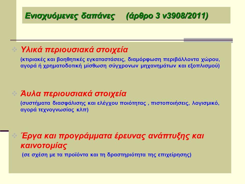 Ενισχυόμενες δαπάνες (άρθρο 3 ν3908/2011)  Υλικά περιουσιακά στοιχεία (κτιριακές και βοηθητικές εγκαταστάσεις, διαμόρφωση περιβάλλοντα χώρου, αγορά ή χρηματοδοτική μίσθωση σύγχρονων μηχανημάτων και εξοπλισμού)  Άυλα περιουσιακά στοιχεία (συστήματα διασφάλισης και ελέγχου ποιότητας, πιστοποιήσεις, λογισμικό, αγορά τεχνογνωσίας κλπ)  Έργα και προγράμματα έρευνας ανάπτυξης και καινοτομίας (σε σχέση με τα προϊόντα και τη δραστηριότητα της επιχείρησης)