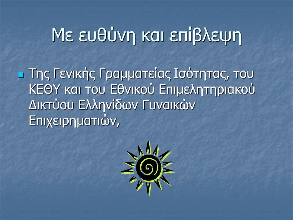 Με ευθύνη και επίβλεψη Της Γενικής Γραμματείας Ισότητας, του ΚΕΘΥ και του Εθνικού Επιμελητηριακού Δικτύου Ελληνίδων Γυναικών Επιχειρηματιών, Της Γενικής Γραμματείας Ισότητας, του ΚΕΘΥ και του Εθνικού Επιμελητηριακού Δικτύου Ελληνίδων Γυναικών Επιχειρηματιών,