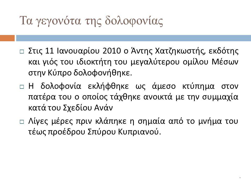 Τα γεγονότα της δολοφονίας  Στις 11 Ιανουαρίου 2010 ο Άντης Χατζηκωστής, εκδότης και γιός του ιδιοκτήτη του μεγαλύτερου ομίλου Μέσων στην Κύπρο δολοφονήθηκε.
