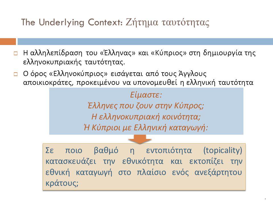 The Underlying Context: Ζήτημα ταυτότητας  Η αλληλεπίδραση του « Έλληνας » και « Κύπριος » στη δημιουργία της ελληνοκυπριακής ταυτότητας.  Ο όρος «