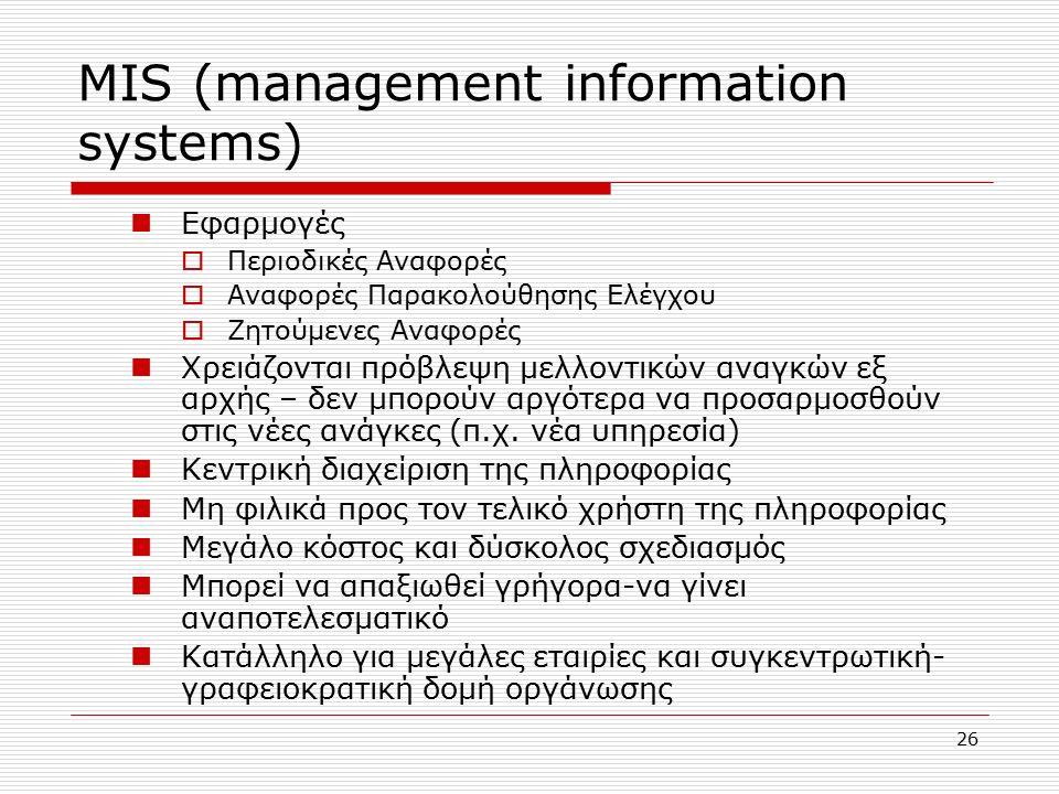 26 MIS (management information systems) Eφαρμογές  Περιοδικές Αναφορές  Αναφορές Παρακολούθησης Ελέγχου  Ζητούμενες Αναφορές Χρειάζονται πρόβλεψη μελλοντικών αναγκών εξ αρχής – δεν μπορούν αργότερα να προσαρμοσθούν στις νέες ανάγκες (π.χ.