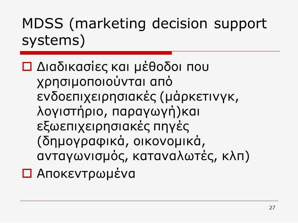 27 ΜDSS (marketing decision support systems)  Διαδικασίες και μέθοδοι που χρησιμοποιούνται από ενδοεπιχειρησιακές (μάρκετινγκ, λογιστήριο, παραγωγή)και εξωεπιχειρησιακές πηγές (δημογραφικά, οικονομικά, ανταγωνισμός, καταναλωτές, κλπ)  Αποκεντρωμένα