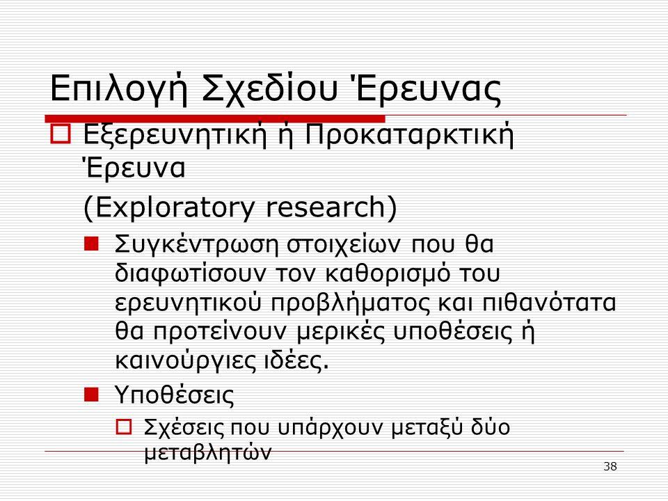 38 Επιλογή Σχεδίου Έρευνας  Εξερευνητική ή Προκαταρκτική Έρευνα (Exploratory research) Συγκέντρωση στοιχείων που θα διαφωτίσουν τον καθορισμό του ερευνητικού προβλήματος και πιθανότατα θα προτείνουν μερικές υποθέσεις ή καινούργιες ιδέες.