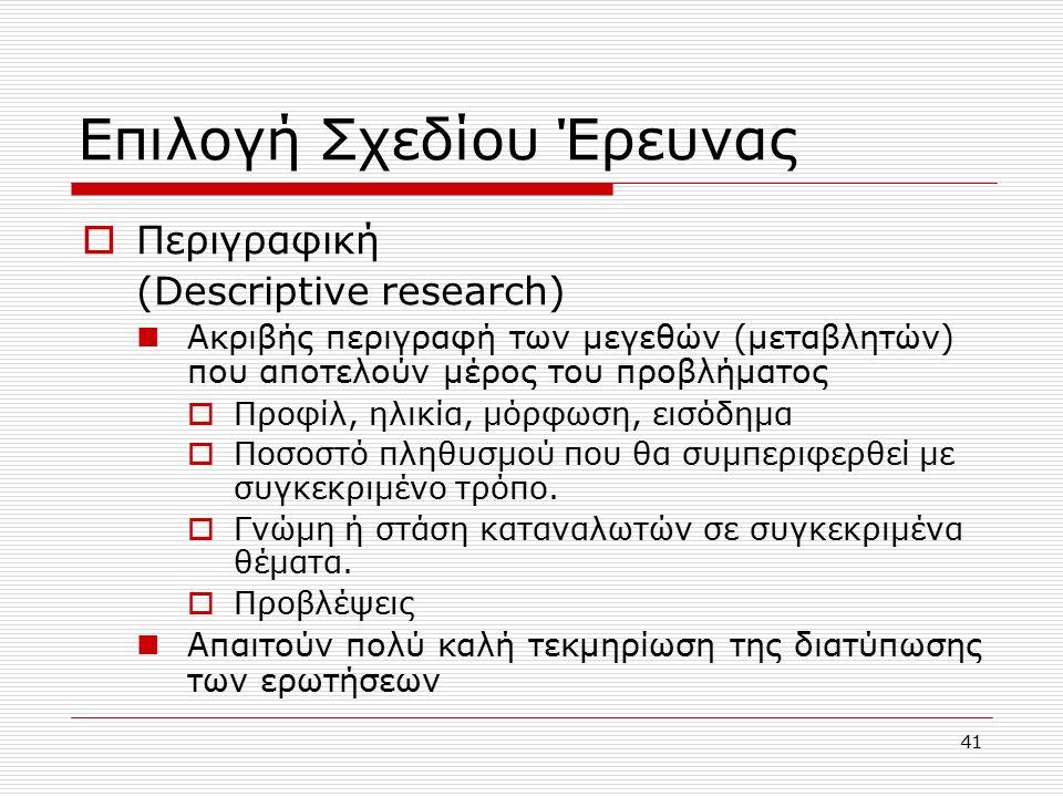 41 Επιλογή Σχεδίου Έρευνας  Περιγραφική (Descriptive research) Ακριβής περιγραφή των μεγεθών (μεταβλητών) που αποτελούν μέρος του προβλήματος  Προφίλ, ηλικία, μόρφωση, εισόδημα  Ποσοστό πληθυσμού που θα συμπεριφερθεί με συγκεκριμένο τρόπο.