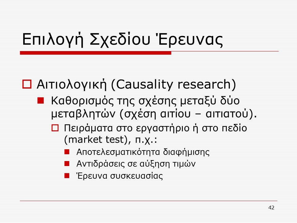 42 Επιλογή Σχεδίου Έρευνας  Αιτιολογική (Causality research) Καθορισμός της σχέσης μεταξύ δύο μεταβλητών (σχέση αιτίου – αιτιατού).