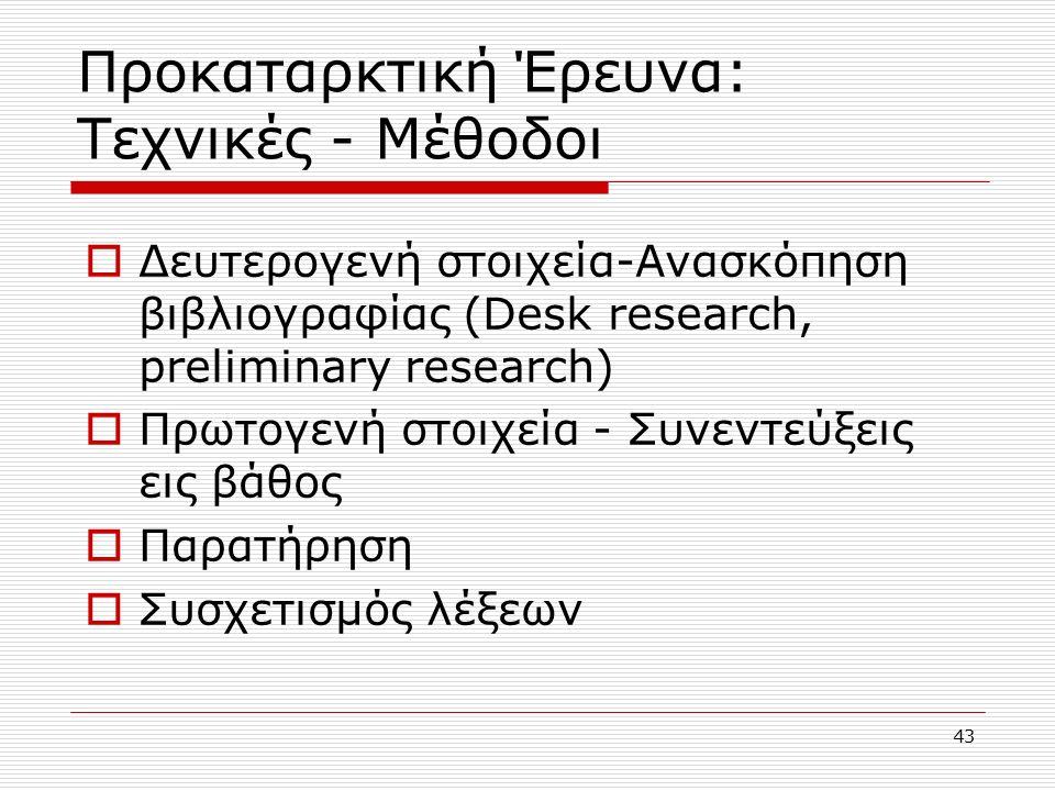 43 Προκαταρκτική Έρευνα: Τεχνικές - Μέθοδοι  Δευτερογενή στοιχεία-Ανασκόπηση βιβλιογραφίας (Desk research, preliminary research)  Πρωτογενή στοιχεία - Συνεντεύξεις εις βάθος  Παρατήρηση  Συσχετισμός λέξεων