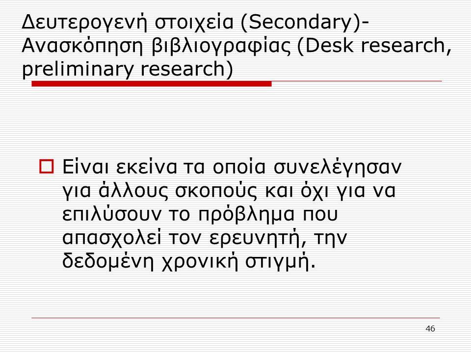 46 Δευτερογενή στοιχεία (Secondary)- Ανασκόπηση βιβλιογραφίας (Desk research, preliminary research)  Είναι εκείνα τα οποία συνελέγησαν για άλλους σκοπούς και όχι για να επιλύσουν το πρόβλημα που απασχολεί τον ερευνητή, την δεδομένη χρονική στιγμή.