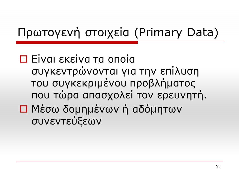 52 Πρωτογενή στοιχεία (Primary Data)  Είναι εκείνα τα οποία συγκεντρώνονται για την επίλυση του συγκεκριμένου προβλήματος που τώρα απασχολεί τον ερευνητή.