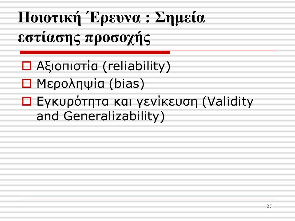 59 Ποιοτική Έρευνα : Σημεία εστίασης προσοχής  Αξιοπιστία (reliability)  Mεροληψία (bias)  Εγκυρότητα και γενίκευση (Validity and Generalizability)