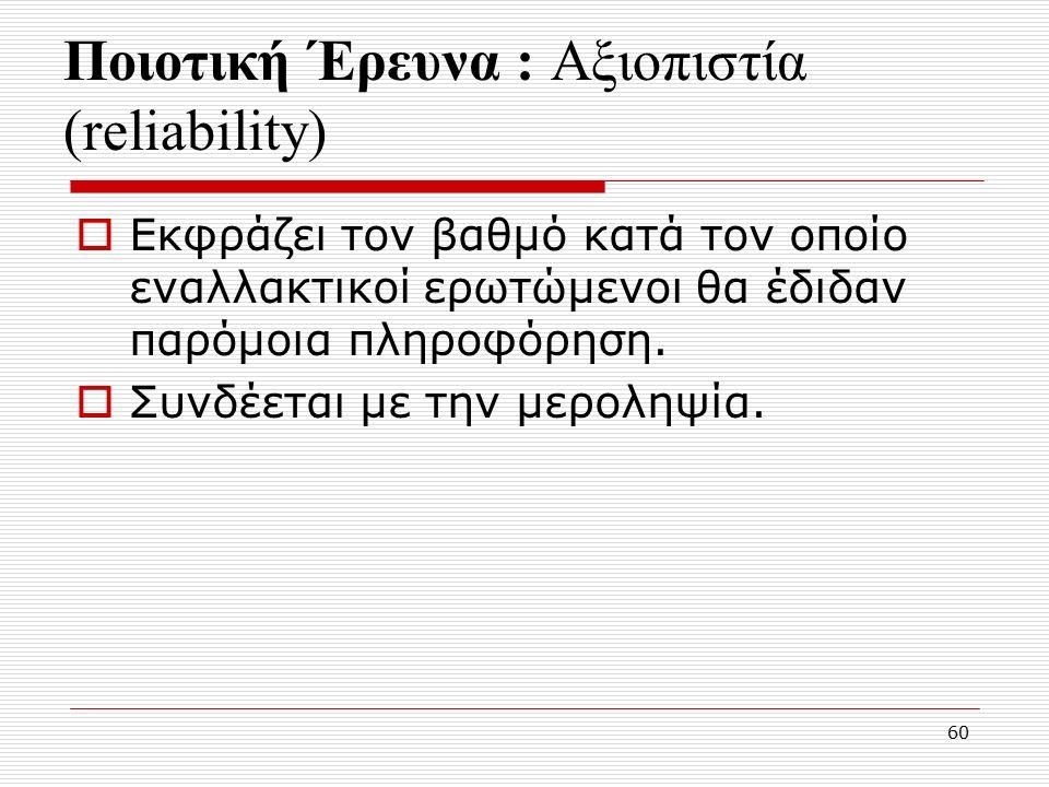 60 Ποιοτική Έρευνα : Αξιοπιστία (reliability)  Εκφράζει τον βαθμό κατά τον οποίο εναλλακτικοί ερωτώμενοι θα έδιδαν παρόμοια πληροφόρηση.