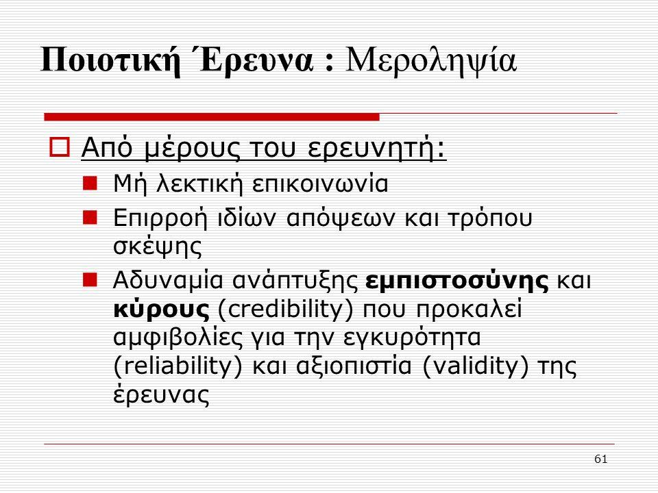 61 Ποιοτική Έρευνα : Μεροληψία  Από μέρους του ερευνητή: Μή λεκτική επικοινωνία Επιρροή ιδίων απόψεων και τρόπου σκέψης Αδυναμία ανάπτυξης εμπιστοσύνης και κύρους (credibility) που προκαλεί αμφιβολίες για την εγκυρότητα (reliability) και αξιοπιστία (validity) της έρευνας