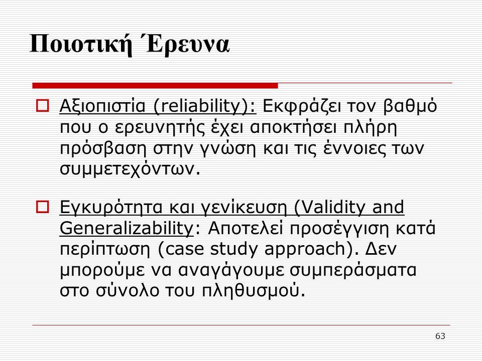 63 Ποιοτική Έρευνα  Αξιοπιστία (reliability): Εκφράζει τον βαθμό που ο ερευνητής έχει αποκτήσει πλήρη πρόσβαση στην γνώση και τις έννοιες των συμμετεχόντων.